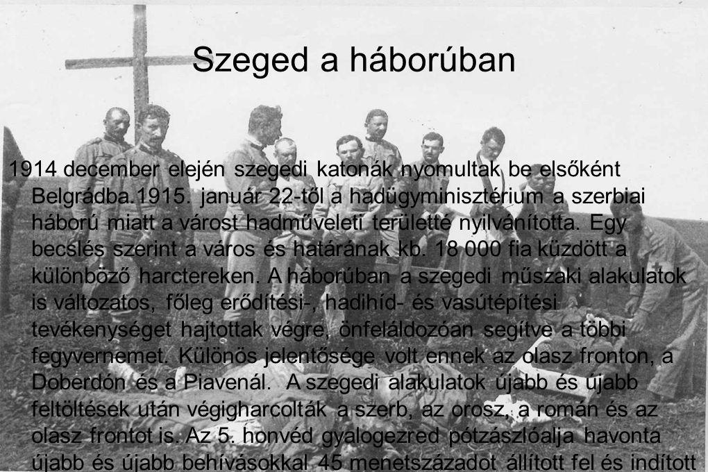 1914 december elején szegedi katonák nyomultak be elsőként Belgrádba.1915. január 22-től a hadügyminisztérium a szerbiai háború miatt a várost hadműve