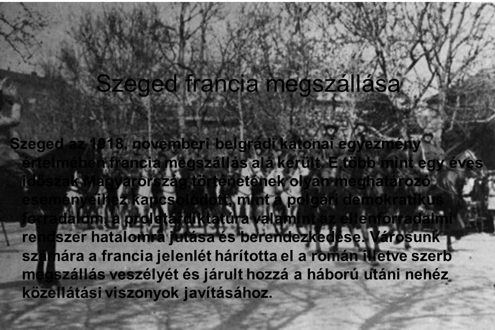 Szeged az 1918. novemberi belgrádi katonai egyezmény értelmében francia megszállás alá került. E több mint egy éves időszak Magyarország történetének