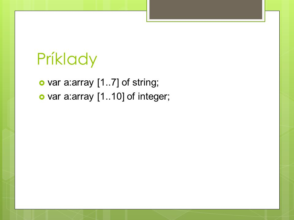 Príklady  var a:array [1..7] of string;  var a:array [1..10] of integer;