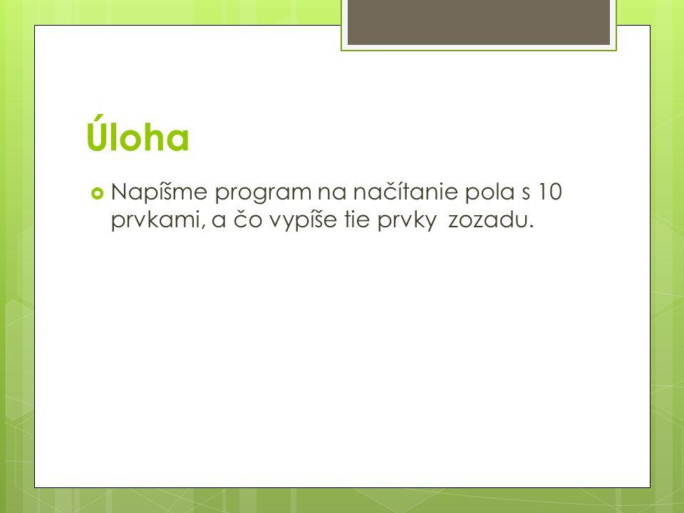 Úloha  Napíšme program na načítanie pola s 10 prvkami, a čo vypíše tie prvky zozadu.