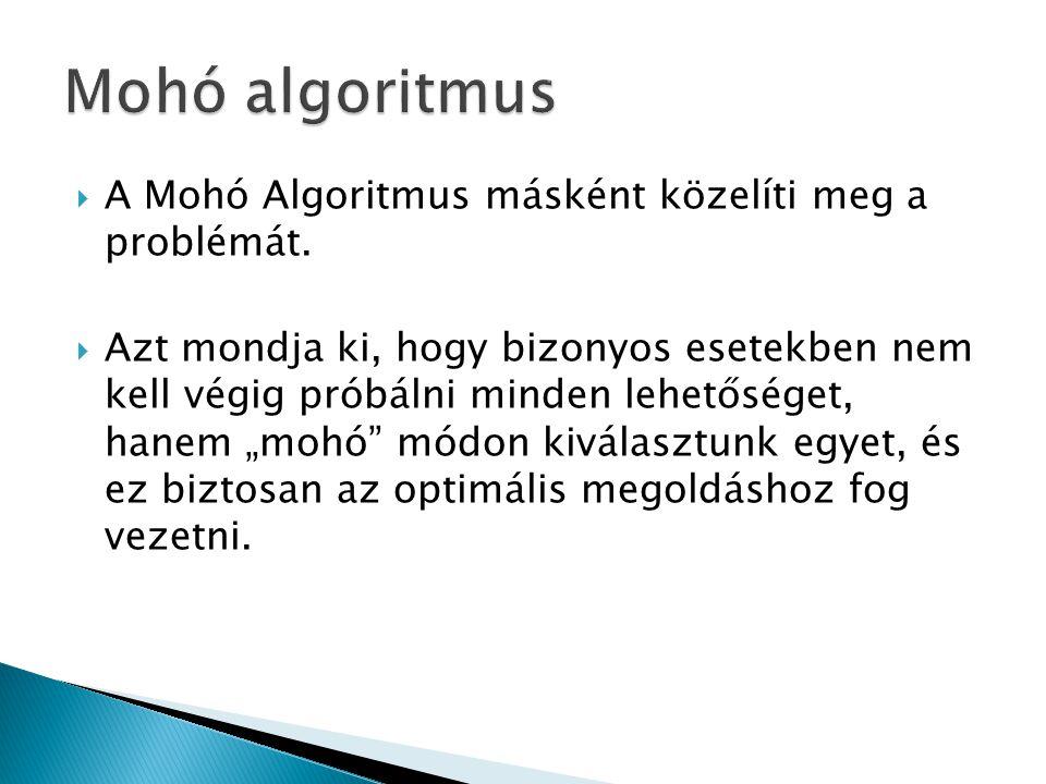 """ A Mohó Algoritmus másként közelíti meg a problémát.  Azt mondja ki, hogy bizonyos esetekben nem kell végig próbálni minden lehetőséget, hanem """"mohó"""