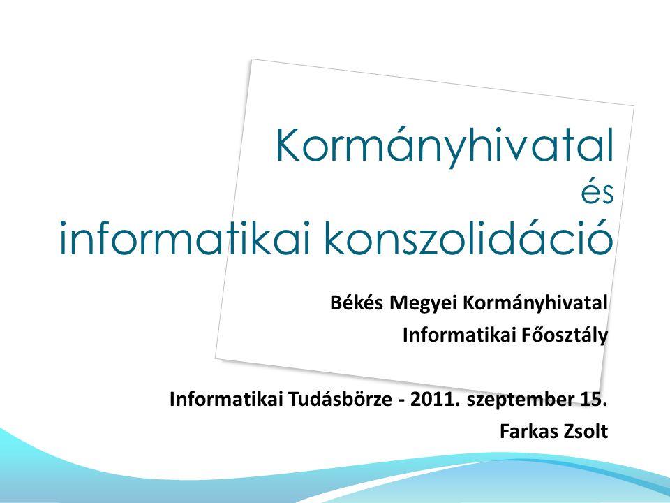 Kormányhivatal és informatikai konszolidáció Békés Megyei Kormányhivatal Informatikai Főosztály Informatikai Tudásbörze - 2011.