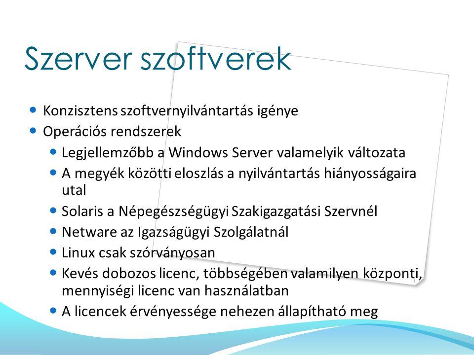 Szerver szoftverek Konzisztens szoftvernyilvántartás igénye Operációs rendszerek Legjellemzőbb a Windows Server valamelyik változata A megyék közötti eloszlás a nyilvántartás hiányosságaira utal Solaris a Népegészségügyi Szakigazgatási Szervnél Netware az Igazságügyi Szolgálatnál Linux csak szórványosan Kevés dobozos licenc, többségében valamilyen központi, mennyiségi licenc van használatban A licencek érvényessége nehezen állapítható meg