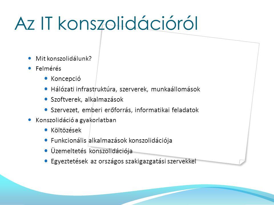 Az IT konszolidációról Mit konszolidálunk? Felmérés Koncepció Hálózati infrastruktúra, szerverek, munkaállomások Szoftverek, alkalmazások Szervezet, e