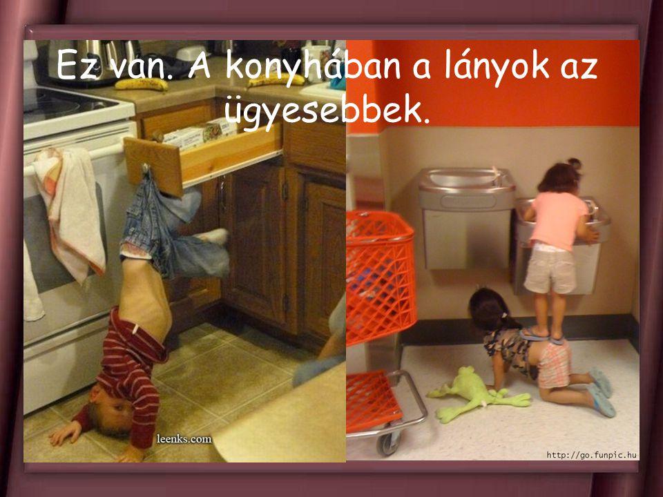 Ez van. A konyhában a lányok az ügyesebbek.