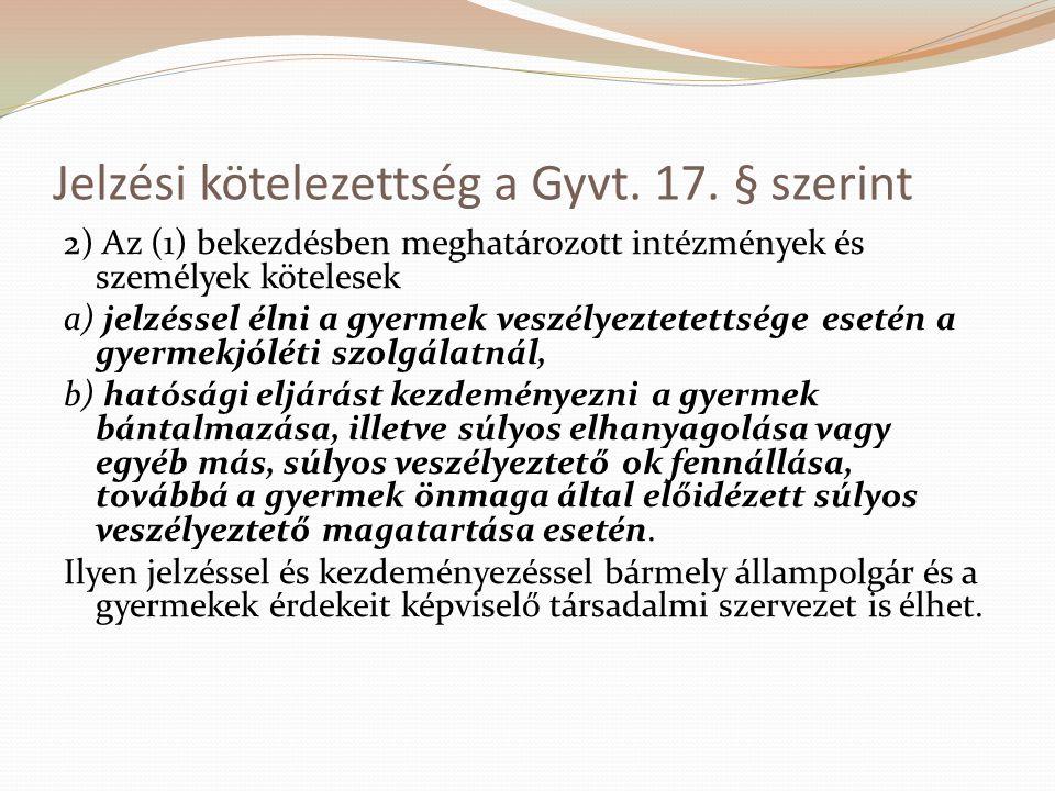 Jelzési kötelezettség a Gyvt. 17. § szerint 2) Az (1) bekezdésben meghatározott intézmények és személyek kötelesek a) jelzéssel élni a gyermek veszély