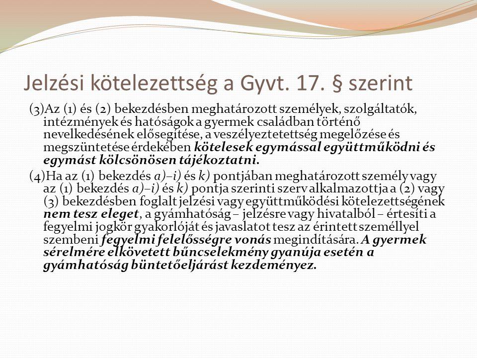 Jelzési kötelezettség a Gyvt. 17. § szerint (3)Az (1) és (2) bekezdésben meghatározott személyek, szolgáltatók, intézmények és hatóságok a gyermek csa