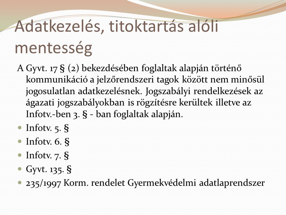 Adatkezelés, titoktartás alóli mentesség A Gyvt. 17 § (2) bekezdésében foglaltak alapján történő kommunikáció a jelzőrendszeri tagok között nem minősü