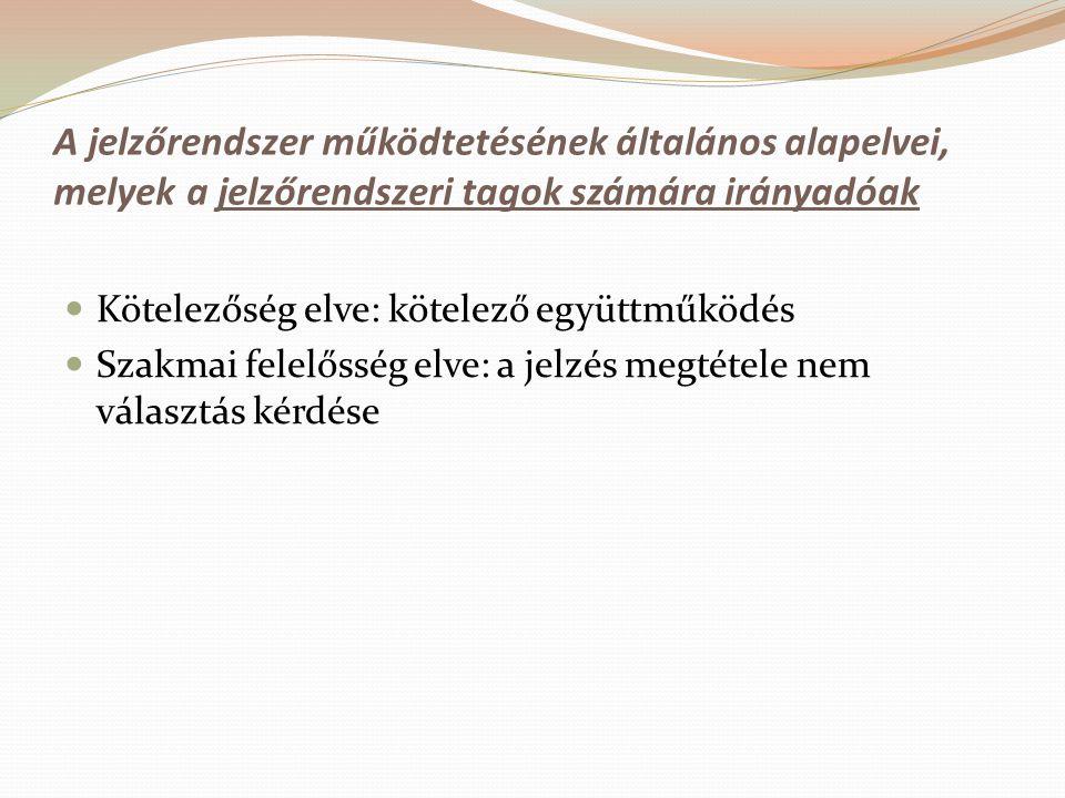 A jelzőrendszer működtetésének általános alapelvei, melyek a jelzőrendszeri tagok számára irányadóak Kötelezőség elve: kötelező együttműködés Szakmai