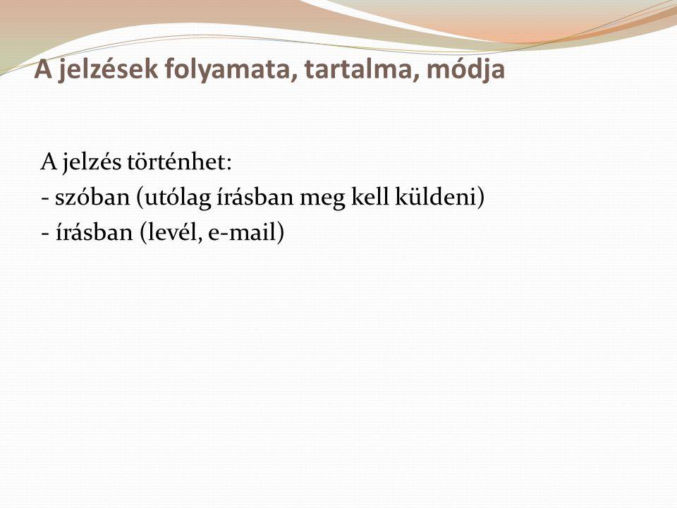 A jelzések folyamata, tartalma, módja A jelzés történhet: - szóban (utólag írásban meg kell küldeni) - írásban (levél, e-mail)