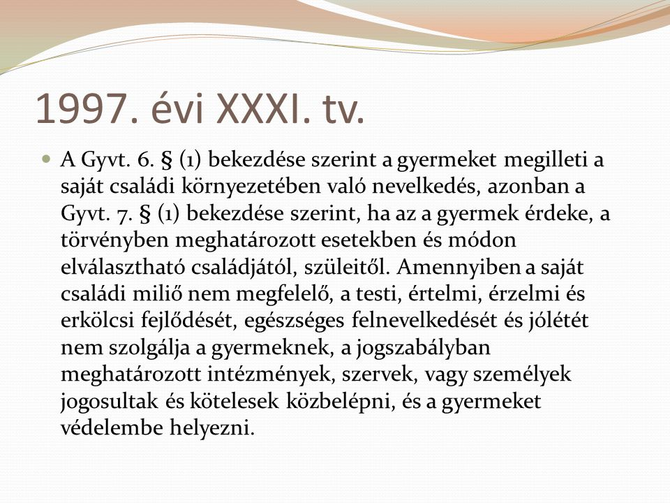 1997. évi XXXI. tv. A Gyvt. 6. § (1) bekezdése szerint a gyermeket megilleti a saját családi környezetében való nevelkedés, azonban a Gyvt. 7. § (1) b