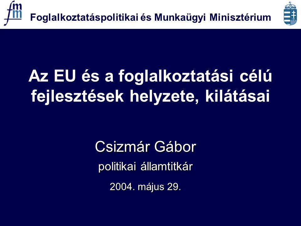 Foglalkoztatáspolitikai és Munkaügyi Minisztérium Az EU és a foglalkoztatási célú fejlesztések helyzete, kilátásai Csizmár Gábor politikai államtitkár 2004.
