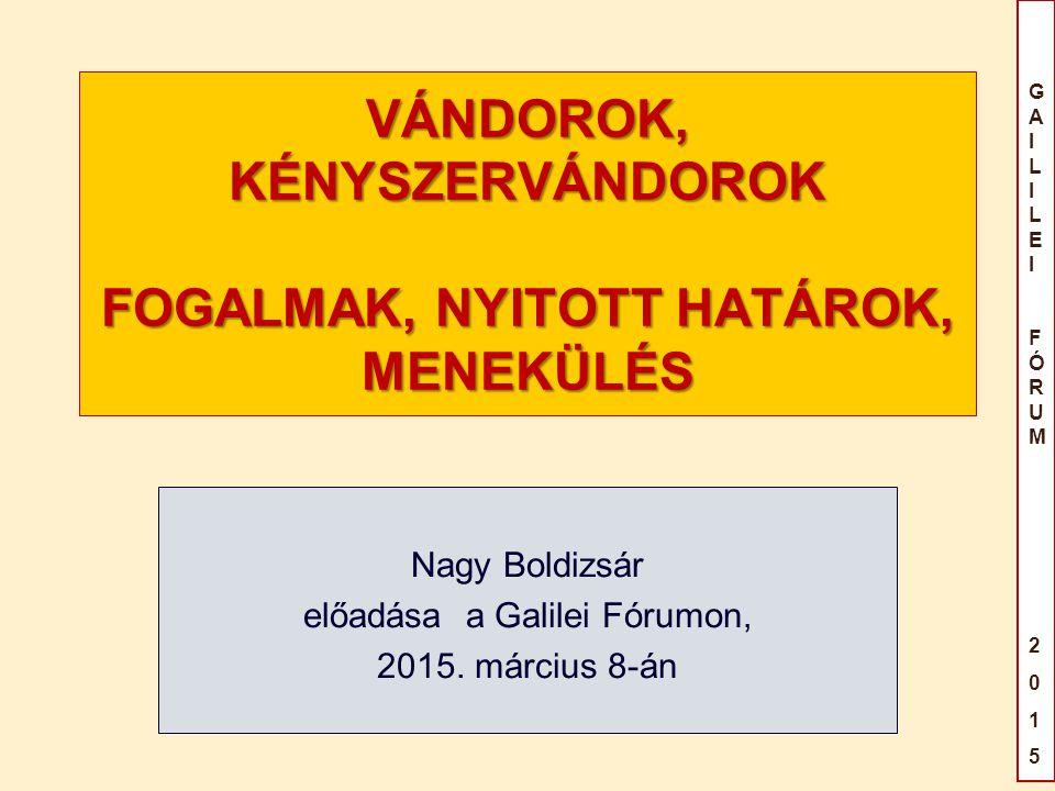 GAILILEIFÓRUM2015GAILILEIFÓRUM2015 VÁNDOROK, KÉNYSZERVÁNDOROK FOGALMAK, NYITOTT HATÁROK, MENEKÜLÉS Nagy Boldizsár előadása a Galilei Fórumon, 2015.