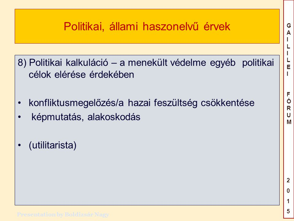 GAILILEIFÓRUM2015GAILILEIFÓRUM2015 Politikai, állami haszonelvű érvek 8) Politikai kalkuláció – a menekült védelme egyéb politikai célok elérése érdekében konfliktusmegelőzés/a hazai feszültség csökkentése képmutatás, alakoskodás (utilitarista) Presentation by Boldizsár Nagy