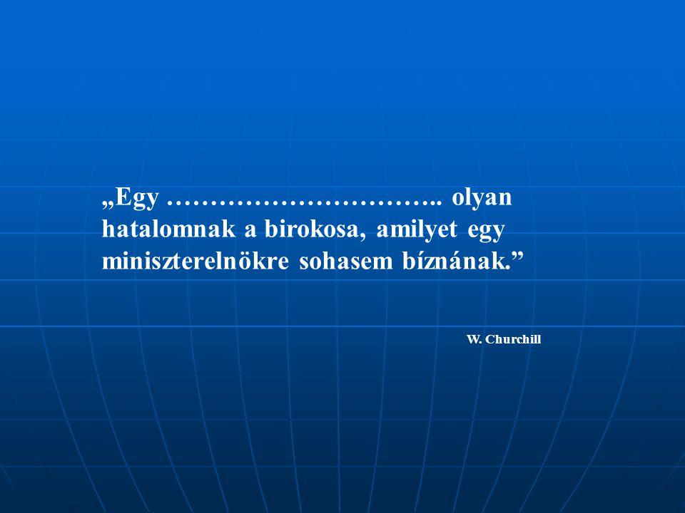 """""""Egy ………………………….. olyan hatalomnak a birokosa, amilyet egy miniszterelnökre sohasem bíznának."""" W. Churchill"""