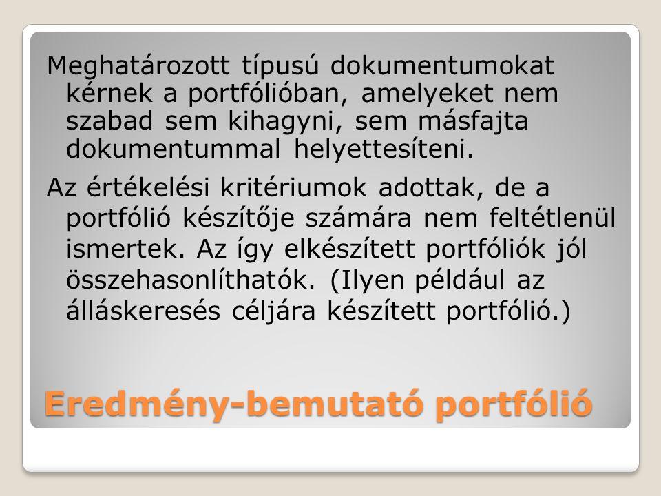 Eredmény-bemutató portfólió Meghatározott típusú dokumentumokat kérnek a portfólióban, amelyeket nem szabad sem kihagyni, sem másfajta dokumentummal h