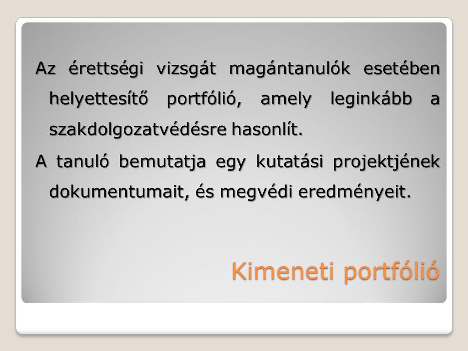 Kimeneti portfólió Az érettségi vizsgát magántanulók esetében helyettesítő portfólió, amely leginkább a szakdolgozatvédésre hasonlít. A tanuló bemutat