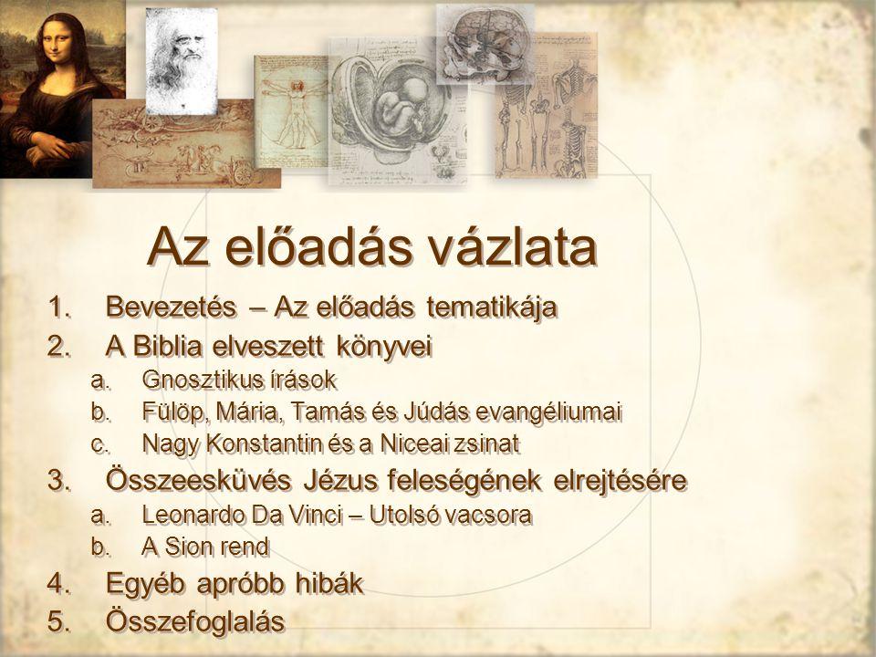 Az előadás vázlata 1.Bevezetés – Az előadás tematikája 2.A Biblia elveszett könyvei a.Gnosztikus írások b.Fülöp, Mária, Tamás és Júdás evangéliumai c.Nagy Konstantin és a Niceai zsinat 3.Összeesküvés Jézus feleségének elrejtésére a.Leonardo Da Vinci – Utolsó vacsora b.A Sion rend 4.Egyéb apróbb hibák 5.Összefoglalás 1.Bevezetés – Az előadás tematikája 2.A Biblia elveszett könyvei a.Gnosztikus írások b.Fülöp, Mária, Tamás és Júdás evangéliumai c.Nagy Konstantin és a Niceai zsinat 3.Összeesküvés Jézus feleségének elrejtésére a.Leonardo Da Vinci – Utolsó vacsora b.A Sion rend 4.Egyéb apróbb hibák 5.Összefoglalás