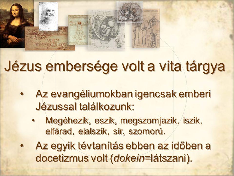 Jézus embersége volt a vita tárgya Az evangéliumokban igencsak emberi Jézussal találkozunk: Megéhezik, eszik, megszomjazik, iszik, elfárad, elalszik, sír, szomorú.