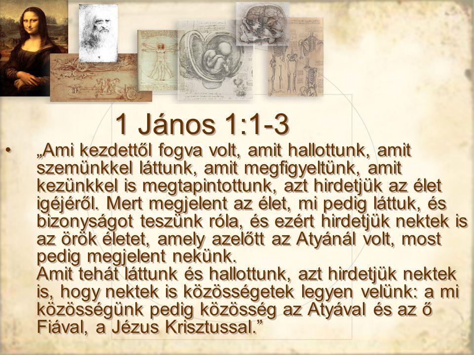 """1 János 1:1-3 """"Ami kezdettől fogva volt, amit hallottunk, amit szemünkkel láttunk, amit megfigyeltünk, amit kezünkkel is megtapintottunk, azt hirdetjük az élet igéjéről."""