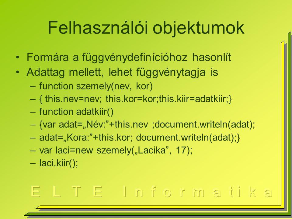 """Felhasználói objektumok Formára a függvénydefinícióhoz hasonlít Adattag mellett, lehet függvénytagja is –function szemely(nev, kor) –{ this.nev=nev; this.kor=kor;this.kiir=adatkiir;} –function adatkiir() –{var adat=""""Név: +this.nev ;document.writeln(adat); –adat=""""Kora: +this.kor; document.writeln(adat);} –var laci=new szemely(""""Lacika , 17); –laci.kiir();"""