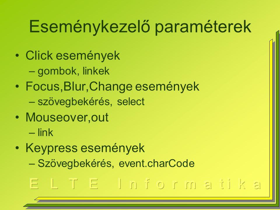 Eseménykezelő paraméterek Click események –gombok, linkek Focus,Blur,Change események –szövegbekérés, select Mouseover,out –link Keypress események –Szövegbekérés, event.charCode