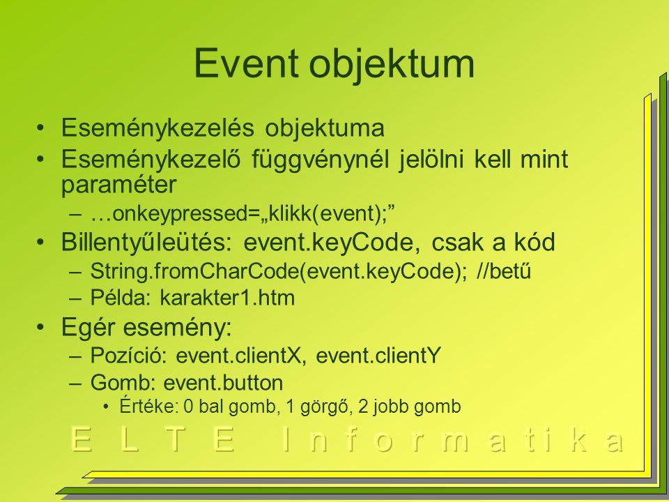 """Event objektum Eseménykezelés objektuma Eseménykezelő függvénynél jelölni kell mint paraméter –…onkeypressed=""""klikk(event); Billentyűleütés: event.keyCode, csak a kód –String.fromCharCode(event.keyCode); //betű –Példa: karakter1.htm Egér esemény: –Pozíció: event.clientX, event.clientY –Gomb: event.button Értéke: 0 bal gomb, 1 görgő, 2 jobb gomb"""