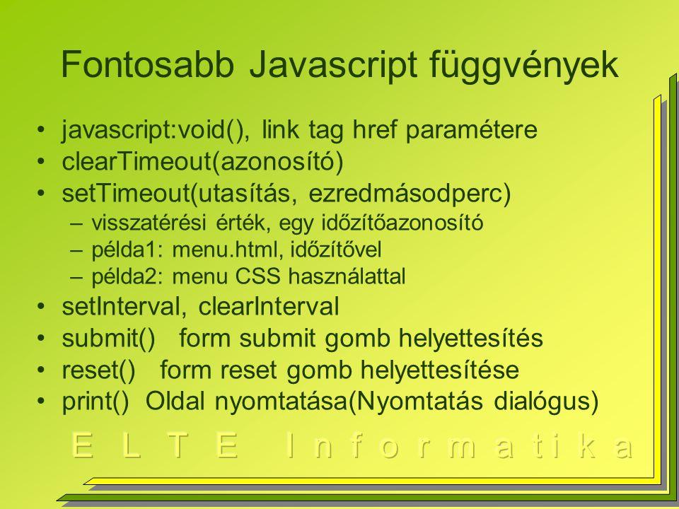 Fontosabb Javascript függvények javascript:void(), link tag href paramétere clearTimeout(azonosító) setTimeout(utasítás, ezredmásodperc) –visszatérési érték, egy időzítőazonosító –példa1: menu.html, időzítővel –példa2: menu CSS használattal setInterval, clearInterval submit() form submit gomb helyettesítés reset() form reset gomb helyettesítése print() Oldal nyomtatása(Nyomtatás dialógus)
