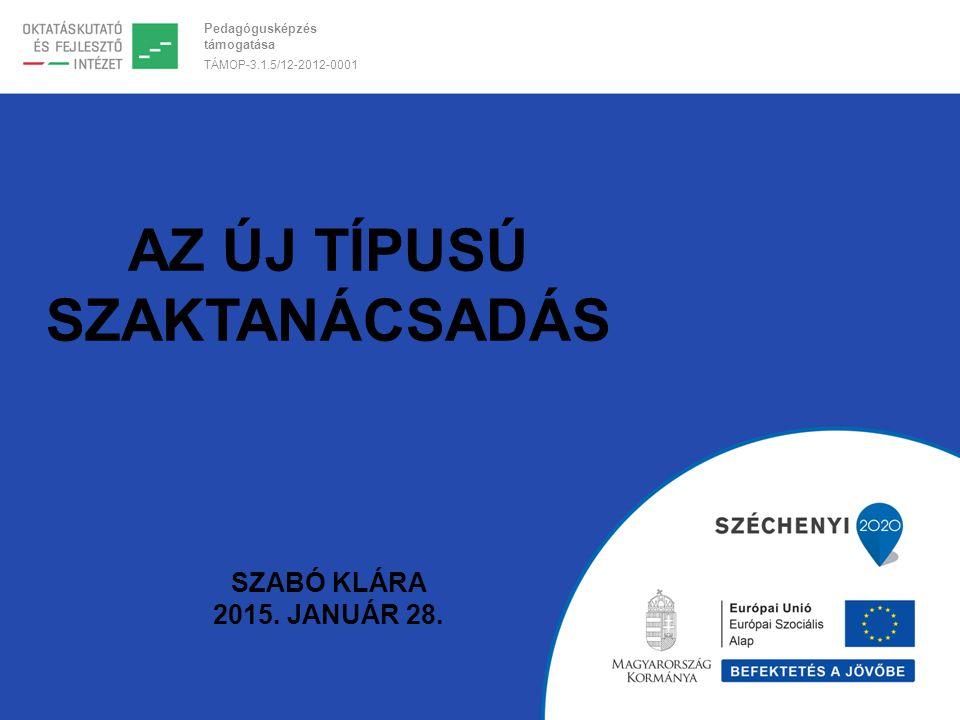 Pedagógusképzés támogatása TÁMOP-3.1.5/12-2012-0001 AZ ÚJ TÍPUSÚ SZAKTANÁCSADÁS SZABÓ KLÁRA 2015. JANUÁR 28.