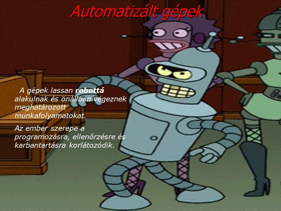 Аutomatizált gépek A gépek lassan robottá alakulnak és önállóan végeznek meghatározott munkafolyamatokat.