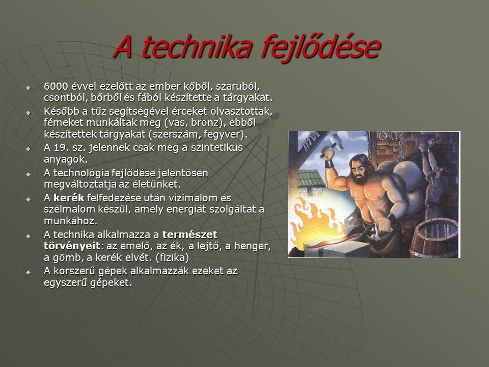 A technika fejlődése  6000 évvel ezelőtt az ember kőből, szaruból, csontból, bőrből és fából készítette a tárgyakat.