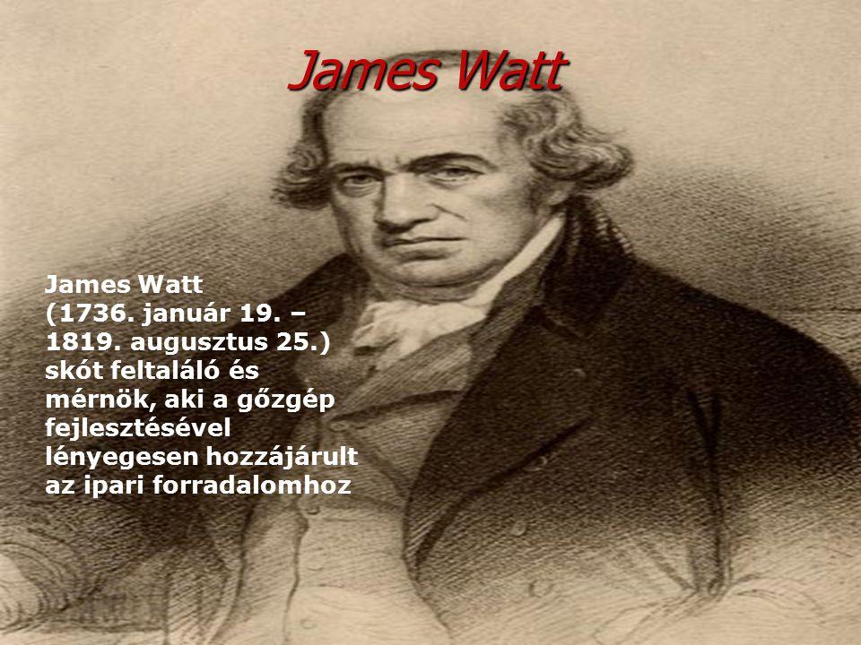 James Watt James Watt (1736. január 19. – 1819. augusztus 25.) skót feltaláló és mérnök, aki a gőzgép fejlesztésével lényegesen hozzájárult az ipari f