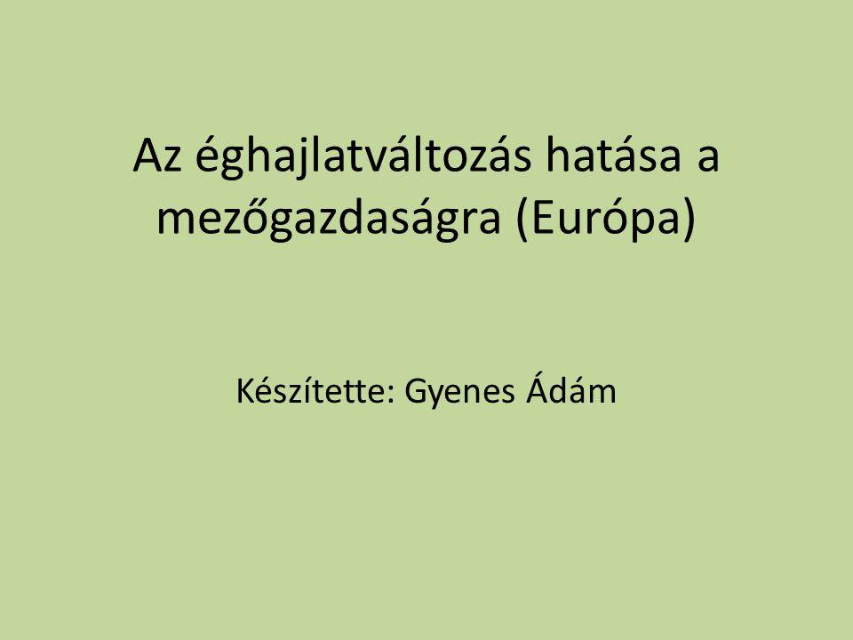Az éghajlatváltozás hatása a mezőgazdaságra (Európa) Készítette: Gyenes Ádám