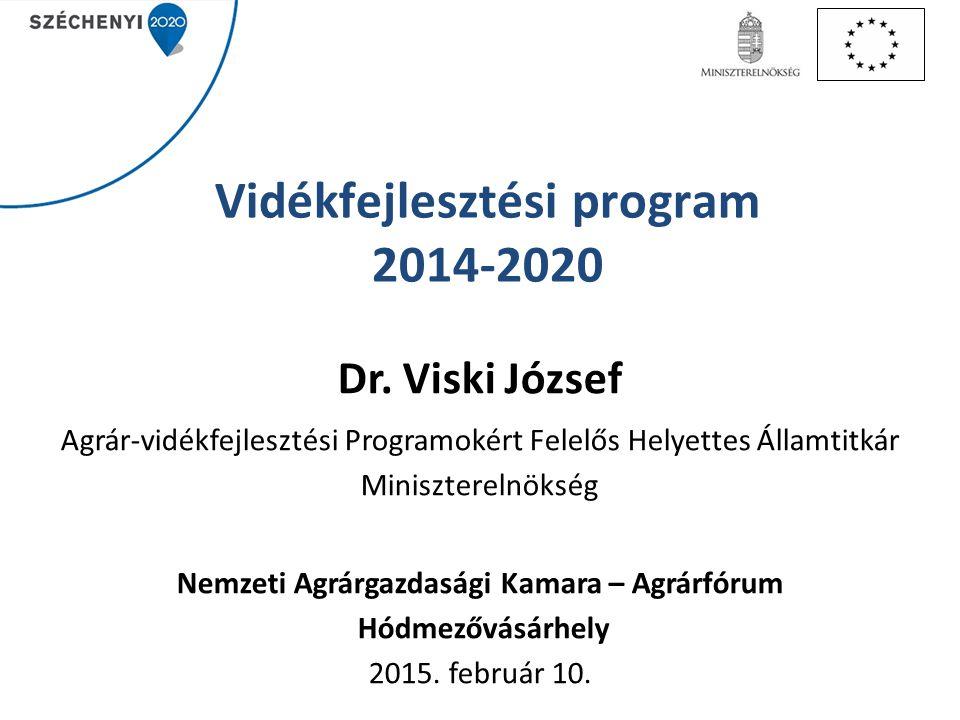 Vidékfejlesztési program 2014-2020 Dr. Viski József Agrár-vidékfejlesztési Programokért Felelős Helyettes Államtitkár Miniszterelnökség Nemzeti Agrárg