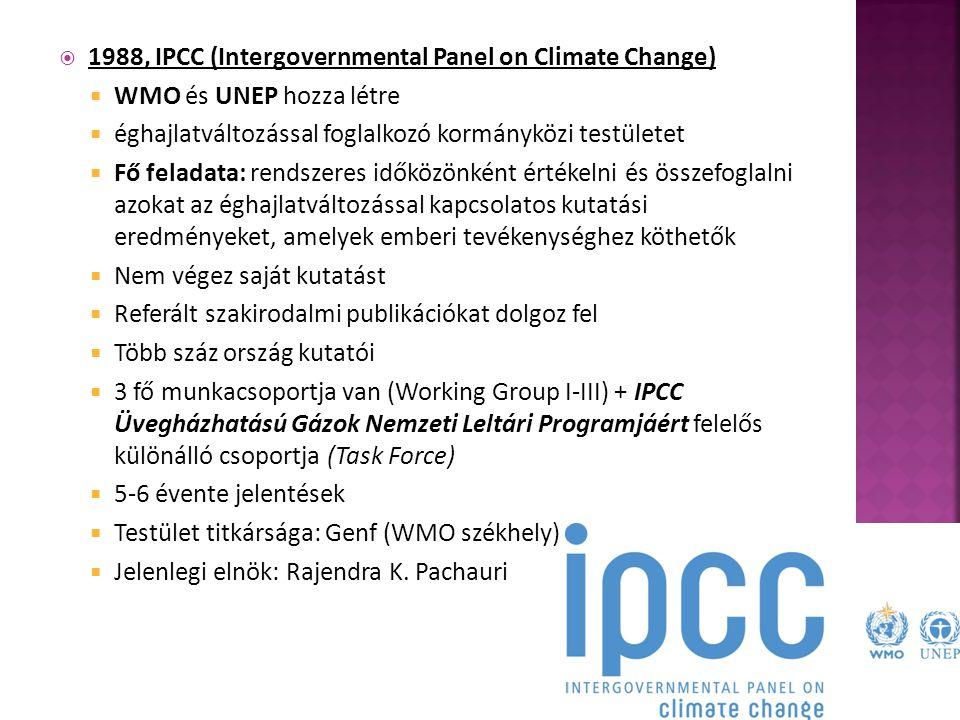  1988, IPCC (Intergovernmental Panel on Climate Change)  WMO és UNEP hozza létre  éghajlatváltozással foglalkozó kormányközi testületet  Fő feladata: rendszeres időközönként értékelni és összefoglalni azokat az éghajlatváltozással kapcsolatos kutatási eredményeket, amelyek emberi tevékenységhez köthetők  Nem végez saját kutatást  Referált szakirodalmi publikációkat dolgoz fel  Több száz ország kutatói  3 fő munkacsoportja van (Working Group I-III) + IPCC Üvegházhatású Gázok Nemzeti Leltári Programjáért felelős különálló csoportja (Task Force)  5-6 évente jelentések  Testület titkársága: Genf (WMO székhely)  Jelenlegi elnök: Rajendra K.