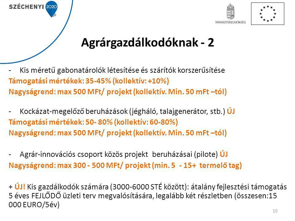 Agrárgazdálkodóknak - 2 -Kis méretű gabonatárolók létesítése és szárítók korszerűsítése Támogatási mértékek: 35-45% (kollektív: +10%) Nagyságrend: max 500 MFt/ projekt (kollektív.