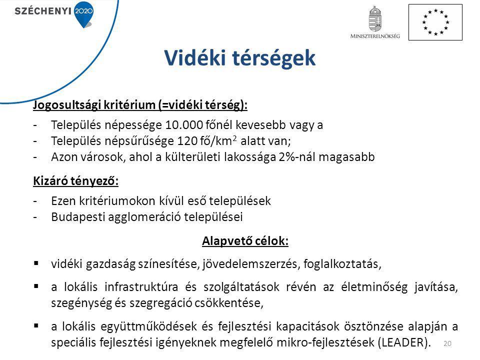 Vidéki térségek Jogosultsági kritérium (=vidéki térség): -Település népessége 10.000 főnél kevesebb vagy a -Település népsűrűsége 120 fő/km 2 alatt van; -Azon városok, ahol a külterületi lakossága 2%-nál magasabb Kizáró tényező: -Ezen kritériumokon kívül eső települések -Budapesti agglomeráció települései Alapvető célok:  vidéki gazdaság színesítése, jövedelemszerzés, foglalkoztatás,  a lokális infrastruktúra és szolgáltatások révén az életminőség javítása, szegénység és szegregáció csökkentése,  a lokális együttműködések és fejlesztési kapacitások ösztönzése alapján a speciális fejlesztési igényeknek megfelelő mikro-fejlesztések (LEADER).