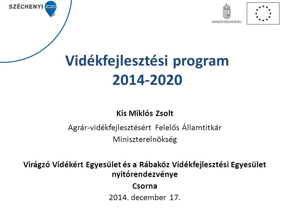 Vidékfejlesztési program 2014-2020 Kis Miklós Zsolt Agrár-vidékfejlesztésért Felelős Államtitkár Miniszterelnökség Virágzó Vidékért Egyesület és a Ráb