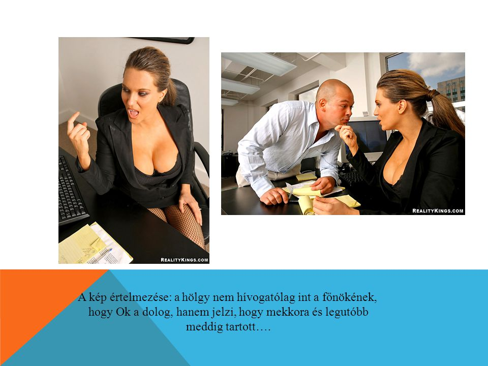A kép értelmezése: a hölgy nem hívogatólag int a főnökének, hogy Ok a dolog, hanem jelzi, hogy mekkora és legutóbb meddig tartott….