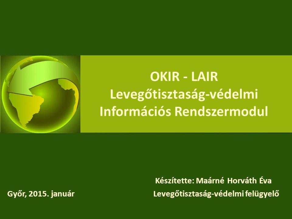 OKIR - LAIR Levegőtisztaság-védelmi Információs Rendszermodul Készítette: Maárné Horváth Éva Győr, 2015. januárLevegőtisztaság-védelmi felügyelő Készí