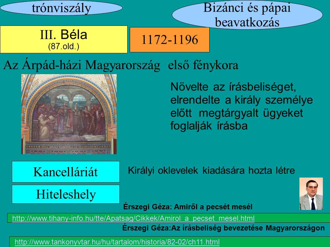 Bizánci és pápai beavatkozás trónviszály 1172-1196 III. Béla (87.old.) Az Árpád-házi Magyarország első fénykora Kancelláriát Növelte az írásbeliséget,