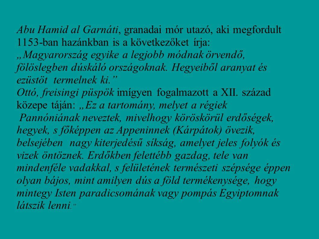 """Abu Hamid al Garnáti, granadai mór utazó, aki megfordult 1153-ban hazánkban is a következőket írja: """"Magyarország egyike a legjobb módnak örvendő, föl"""
