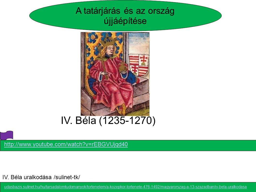 IV. Béla (1235-1270) http://www.youtube.com/watch?v=rEBGVUjqd40 A tatárjárás és az ország újjáépítése udasbazis.sulinet.hu/hu/tarsadalomtudomanyok/to