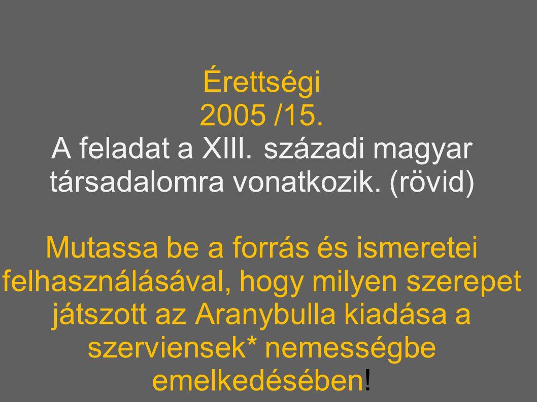 Érettségi 2005 /15. A feladat a XIII. századi magyar társadalomra vonatkozik. (rövid) Mutassa be a forrás és ismeretei felhasználásával, hogy milyen s