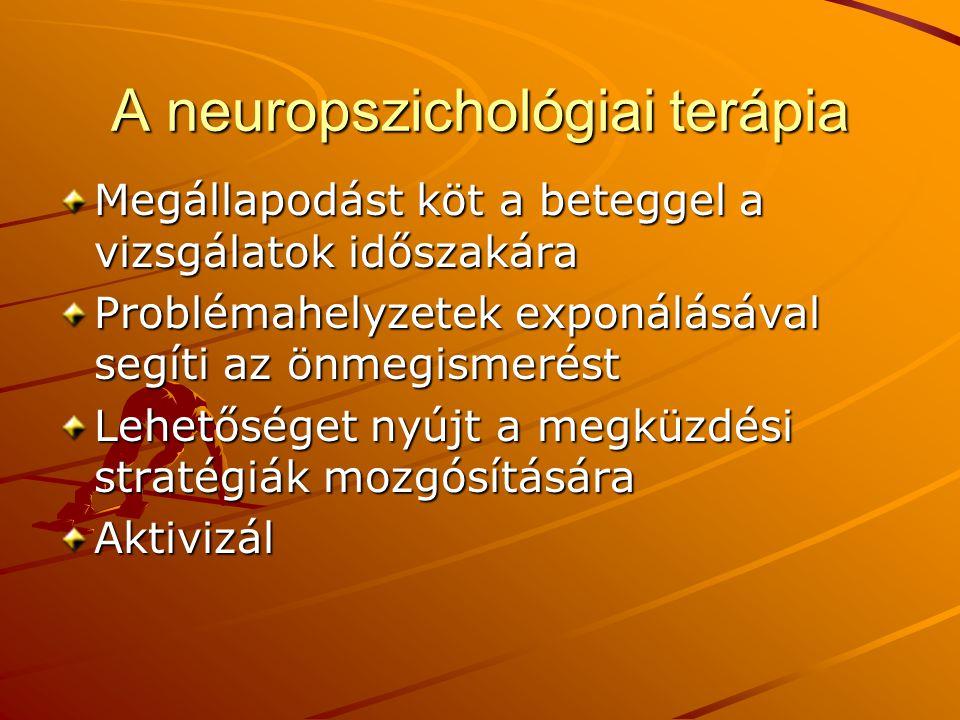 A neuropszichológiai terápia Megállapodást köt a beteggel a vizsgálatok időszakára Problémahelyzetek exponálásával segíti az önmegismerést Lehetőséget nyújt a megküzdési stratégiák mozgósítására Aktivizál
