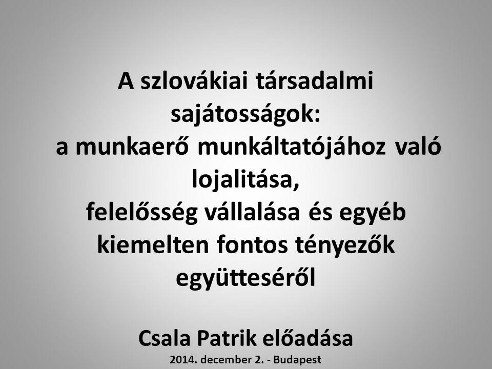 A szlovákiai társadalmi sajátosságok: a munkaerő munkáltatójához való lojalitása, felelősség vállalása és egyéb kiemelten fontos tényezők együtteséről Csala Patrik előadása 2014.