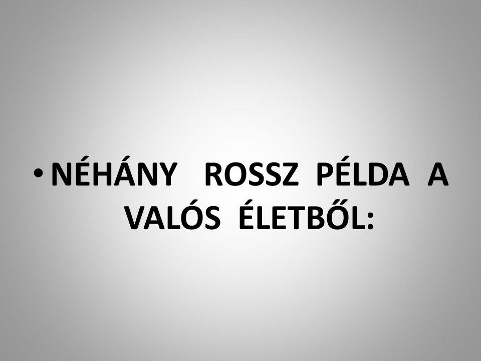 NÉHÁNY ROSSZ PÉLDA A VALÓS ÉLETBŐL: