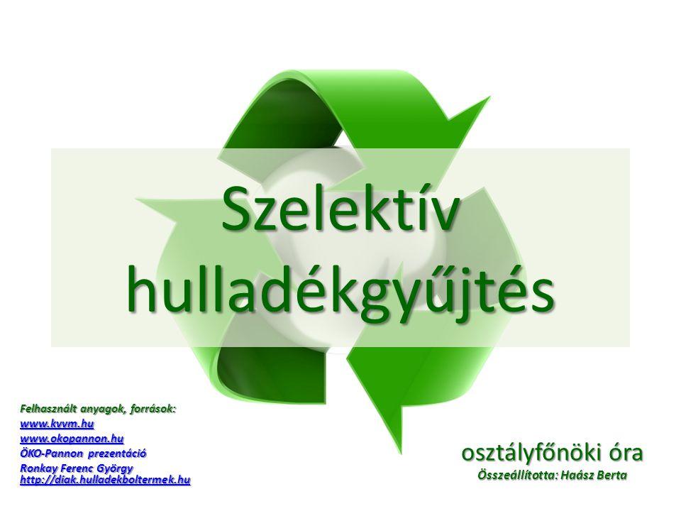 Szelektív hulladékgyűjtés Felhasznált anyagok, források: www.kvvm.hu www.okopannon.hu ÖKO-Pannon prezentáció Ronkay Ferenc György http://diak.hulladek