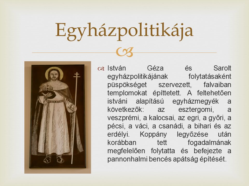  István Géza és Sarolt egyházpolitikájának folytatásaként püspökséget szervezett, falvaiban templomokat építtetett. A feltehetően istváni alapítású