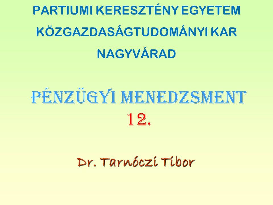 PÉNZÜGYI MENEDZSMENT 12. Dr. Tarnóczi Tibor PARTIUMI KERESZTÉNY EGYETEM KÖZGAZDASÁGTUDOMÁNYI KAR NAGYVÁRAD